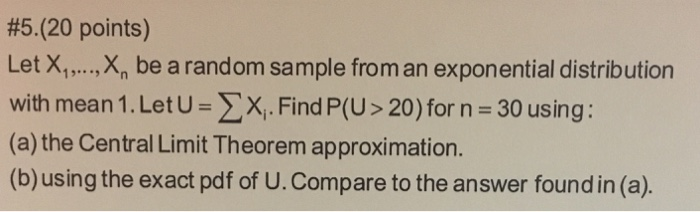 #5.(20 points) Let Х,, ,X, be a random sample from an exponential distribution with mean 1 . Let U Find P(U > 20) for n-30 using : (a) the Central Limit Theorem approximation. (b)using the exact pdf of U.Compare to the answer found in (a).