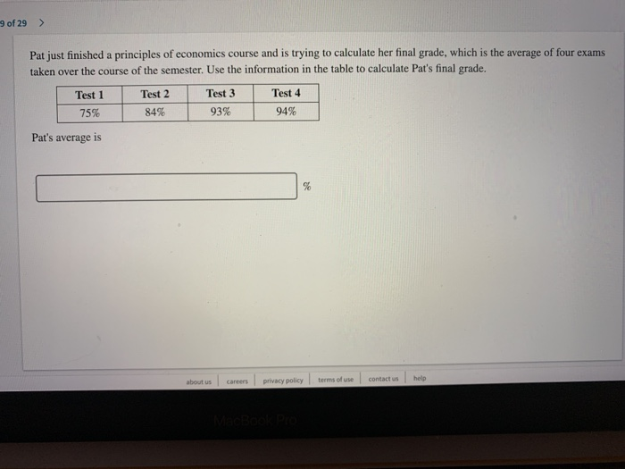 9 of 29> Pat just finished a principles of economics course and is trying to calculate her final grade, which is the average of four exams taken over the course of the semester. Use the information in the table to calculate Pats final grade. Test 1Test 2 75% Test 3 93% Test 4 94% 84% | Pats average is about us careers privacy policy terms of use contact us help