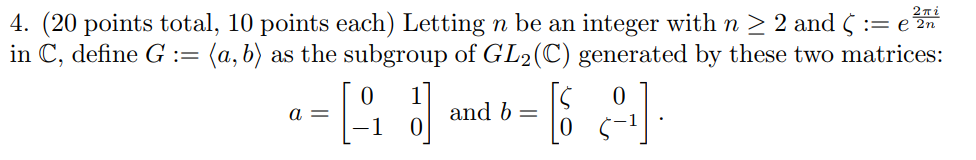4. (20 points total, 10 points each) Letting n be an integer with n 〉 2 and 〈 e in C, define G (a, b) as the subgroup of GL2(C) generated by these two matrices: -1 o and b 0 0