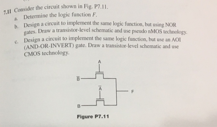 .11 Consider the circuit shown in Fig. P7.II Determine the logic function F. Design a circuit to implement the same logic function, but using NOR gates. Draw a transistor-level schematic and use pseudo nMOS technology a. b. c. AND-OR INVERT) gate. Draw a transistor-level schematic and use CMOS technology. ㄇ B- ㄧㄧ Figure P7.11
