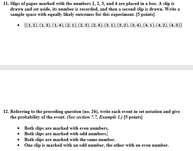 11. Slips of paper marked with the numbers 1, 2, 3, and 4 are placed in a box. A slip is drawn and set aside, its number is recorded, and then a second slip is drawn. Write a sample space with equally likely outcomes for this experiment. [5 points] 12. Referring to the preceding question (no. 26), write each event in set notation and give the probability of the event. (See section 7.7, Example I I5 points » Both slips are marked with even numbers. Both slips are marked with odd numbers . Both slips are marked with the same number .One slip is marked with an odd number, the other with an even number.