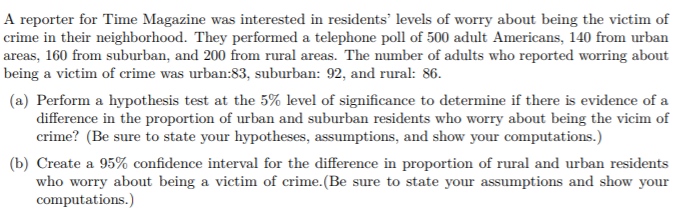 A reporter for Time Magazine was interested in residents levels of worry about being the victim of crime in their neighborhood. They performed a telephone poll of 500 adult Americans, 140 from urban areas, 160 from suburban, and 200 from rural areas. The number of adults who reported worring about being a victim of crime was urban:83, suburban: 92, and rural: 86. (a) Perform a hypothesis test at the 5% level of significance to determine if there is evidence of a difference in the proportion of urban and suburban residents who worry about being the vicim of crime? (Be sure to state your hypotheses, assumptions, and show your computations. (b) Create a 95% confidence interval for the difference in proportion of rural and urban residents who worry about being a victim of crime.(Be sure to state your assumptions and show your computations.)