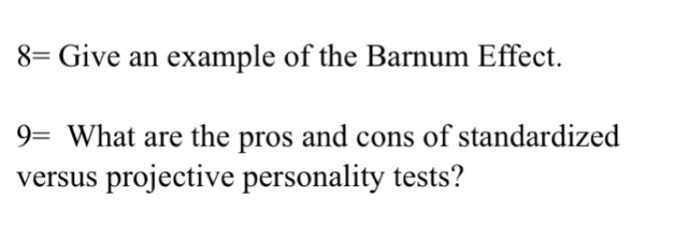 8- Give an example of the Barnum Effect. 9- What are the pros and cons of standardized versus projective personality tests?