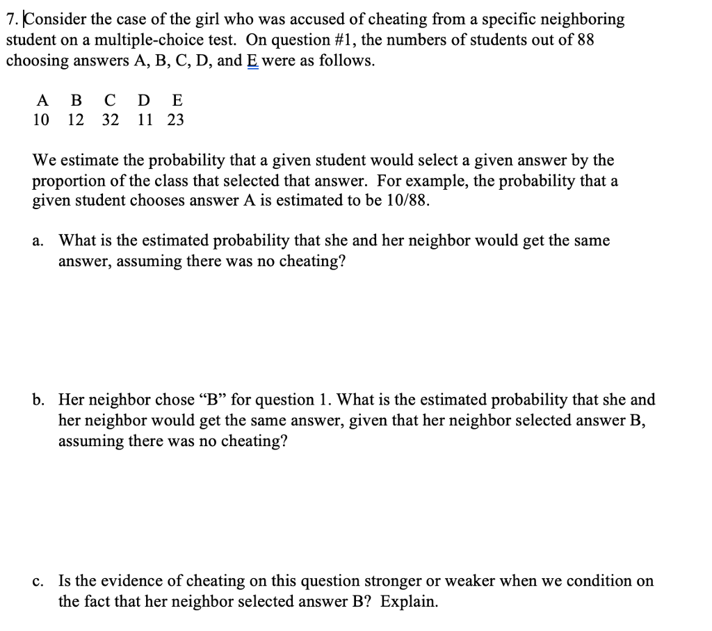 7.Consider the case of the girl who was accused of cheating from a specific neighboring student on a multiple-choice test. On question #1, the numbers of students out of 88 choosing answers A, B, C, D, and E were as follows. A B C D E 10 12 32 11 23 We estimate the probability that a given student would select a given answer by the proportion of the class that selected that answer. For example, the probability that a given student chooses answer A is estimated to be 10/88. What is the estimated probability that she and her neighbor would get the same answer, assuming there was no cheating? a. b. Her neighbor chose B for question 1. What is the estimated probability that she and her neighbor would get the same answer, given that her neighbor selected answer B, assuming there was no cheating? Is the evidence of cheating on this question stronger or weaker when we condition on the fact that her neighbor selected answer B? Explain. c.