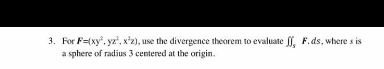 For F=(xy, yz, x2z), use the divergence theorem to evaluate 1, a sphere of radius 3 centered at the origin. 3. F. ds, where s is