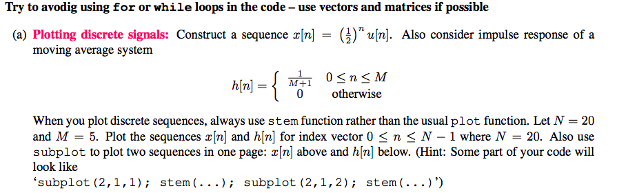 Try to avodig using for or while loops in the code - use vectors and matrices if possible (a) Plotting discrete signals: Construct a sequence x[n] = ()nun]. Also consider impulse response of a oving average system 0 otherwise When you plot discrete sequences, always use stem function rather than the usual plot function. Let N 20 and M 5. Plot the sequences r[n] and h[n] for index vector 0 < n< N-1 where N 20. Also use subplot to plot two sequences in one page: [n] above and h[n] below. (Hint: Some part of your code will look like subplot (2,1,1) stem(...); subplot (2,1,2); stem(...))