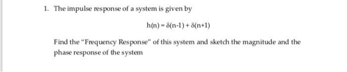 1. The impulse response of a system is given by Find the Frequency Response of this system and sketch the magnitude and the phase response of the system