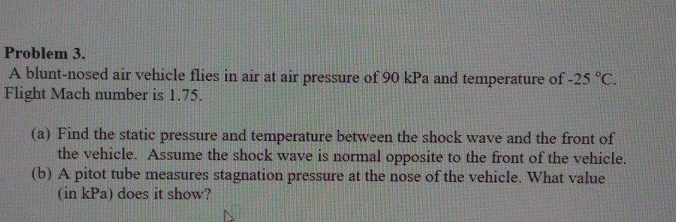 Problem 3. A blunt-nosed air vehicle flies in air at air pressure of 90 kPa and temperature of -25 °C. Flight Mach number is 1.75. (a) Find the static pressure and temperature between the shock wave and the front of the vehicle. Assume the shock wave is normal opposite to the front of the vehicle (b) A pitot tube measures stagnation pressure at the nose of the vehicle. What value (in kPa) does it show?