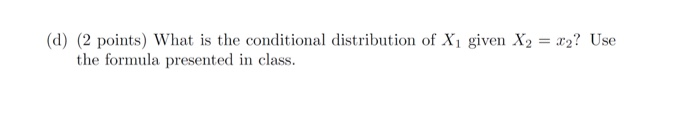 (d) (2 points) What is the conditional distribution of X1 given X2 = x2? Use the formula presented in class.