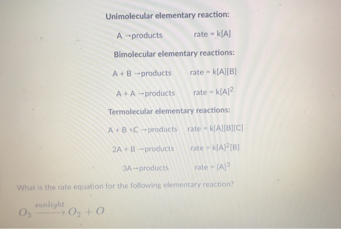 Unimolecular elementary reaction: A - products rate Bimolecular elementary reactions: A + B-products rate kAIB] A +A -products rate -? Termolecular elementary reactions A B +Cproducts rate -kIAIIB)IC) 2A + B-products rate kIA21B) 3A-products rate A3 What is the rate equation for the following elementary reaction? sunlight