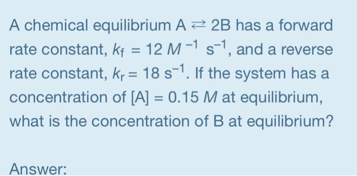 A chemical equilibrium A2B has a forward rate constant, kf 12 M-1 s-1, and a reverse rate constant, kr- 18 s. If the system h