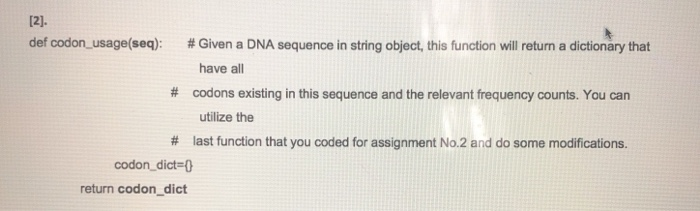def codon-usage(seq): # Given a DNA sequence in string object, this function will return a dictionary that have all # codons existing in this sequence and the relevant frequency counts. You can utilize the # last function that you coded for assignment No.2 and do some modifications. codon-dict=0 return codon_dict