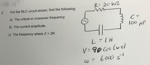 R 20 kd 2. For the RLC circuit shown, find the following: a) The critical or crossover frequency. b) The current amplitude. c) The frequency where Z = 3R. loo u ㄥ V- 9 Cos (w el