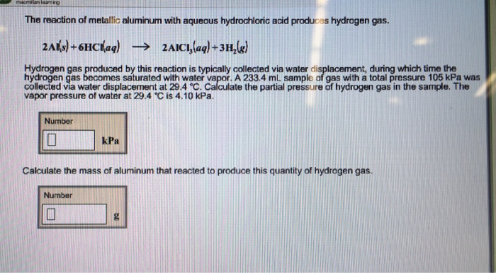 The reaction of metallic aluminum with aqueous hydrochloric acid produces hydrogen gas. Hydrogen gas produced by this reaction is typically collected via water displacement, during which time the hydrogen gas becomes saturated with water vapor. A 233.4 mL sample of gas with a total pressure 105 kPa was collected via water displacement at 29.4 ?. Calculate the partial pressure of hydrogen gas in the sample. The vapor pressure of water at 29.4 ? is 4.10 kPa. Number kPa Calculate the mass of aluminum that reacted to produce this quantity of hydrogen gas. Number