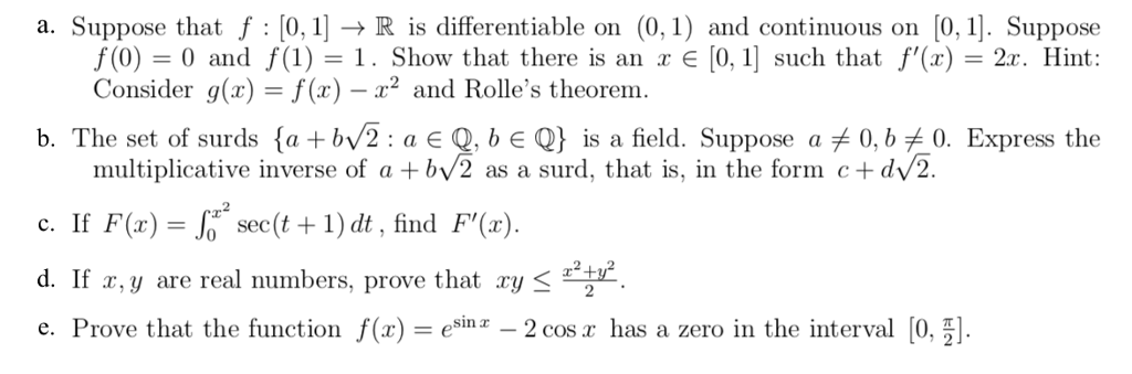 a. Suppose that f : [R is differentiable on (0,1) and continuous on 0,1 Suppose [0, 1] such that f,(x)-2c. Hint: f(0)-0 and f(1)-1. Show that there is an x Consider g(x) f(x)-2 and Rolles theorem. b. The set of surds {a + by2 : a є Q, b є Q} ls a field. Suppose a 0, b .0. Express the multiplicative inverse of a +bv2 as a surd, that is, in the form cdv2. c. If F(x)-Jr. see(t +1) dt, find F(x). d. If r,y are real numbers, prove that ry e. Prove that the function eina - 2 cos.z has a zero in the interval 0,