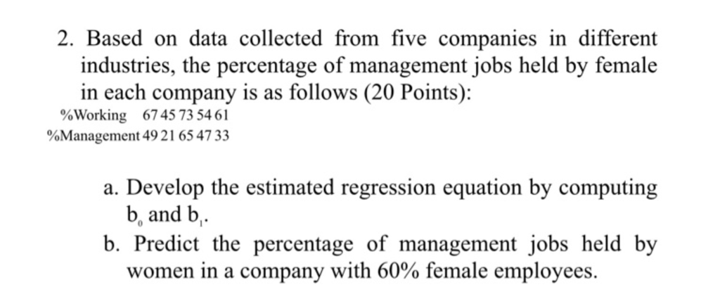 2. Based on data collected from five companies in different industries, the percentage of management jobs held by female in each company is as follows (20 Points): %Working 67 45 73 54 6 1 %Management 49 2 1 65 47 33 a. Develop the estimated regression equation by computing b, and b b. Predict the percentage of management jobs held by women in a company with 60% female employees.
