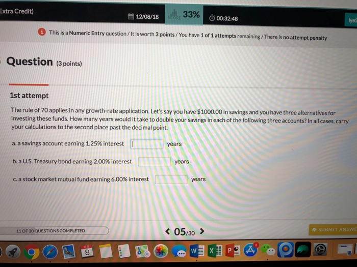 Extra Credit) 12/08/18 00:32:48 0 This isa Numeric Entry question /It is worth 3 points/You have 1of 1 atte mpts remaining/There is no attempt penalty Question (3 points) 1st attempt The rule of 70 applies in any growth-rate application. Lets say you have $1000.00 in savings and you have three alternatives for investing these funds. How many years would it take to double your savings in each of the following three accounts? In all cases, carry your calculations to the second place past the decimal point. a_ a savings account earning 1.25% interest T b, a U.S. Treasury bond earning 2.00% interest c. a stock market mutual fund earning 6.00% interest years years years SUBMIT ANSWE 11 OF 30 QUESTIONS COMPLETED 8