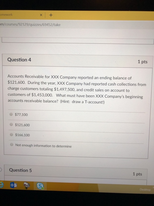 omewor m/courses/92129/quizzes/69452/take Question 4 1 pts Accounts Receivable for XXX Company reported an ending balance of $121,600. During the year, XXX Company had reported cash collections from charge customers totaling $1,497.500, and credit sales on account to customers of $1,453,000. What must have been XXX Companys beginning accounts receivable balance? (Hint: draw a T-account!) $77,100 $121,600 $166,100 Not enough information to determine Question 5 1 pts