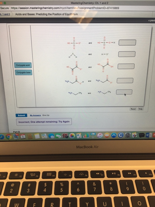 Ch. 1 and 2 Secure https://session.masteringchemistry Vie ·?assignmentProblemlD-87416869 h1 and2 Acids and Bases: Predicting the Position of Equililbrium Mx Answen Give Up Incorrect One attempt remaining: Try Again MacBook Air 寮 名0 ,