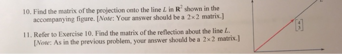 10. Find the matrix of the projection onto the line L in R shown in the accompanying figure. [Note: Your answer should be a 2x2 matrix.] 11. Refer to Exercise 10. Find the matrix of the reflection about the line L [Note: As in the previous problem, your answer should be a 2x2 matri x.]
