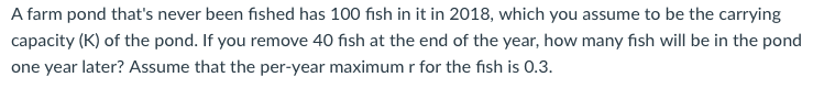 A farm pond thats never been fished has 100 fish in it in 2018, which you assume to be the carrying capacity (K) of the pond