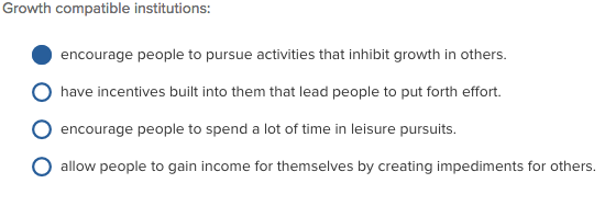 Growth compatible institutions encourage people to pursue activities that inhibit growth in others. hae necenes bule to pu fothef encourage people to spend a lot of time in leisure pursuits allow people to gain income for themselves by creating impediments for others.