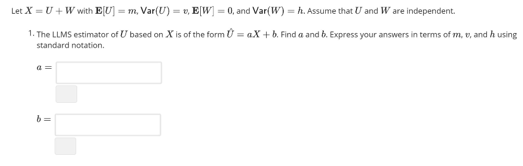Let X U + W with EU = m Var(U) = u EW = 0, and Var(W) = h. Assume that U and W are independent. 1. The LLMS estimator of U based on X is of the form ) = aX + b. Find a and b. Express your answers in terms of m, v, and h using standard notation a=