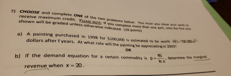 7) CHOOSE and complete ONE of the two problems below. You must you show your work ve receive maximum credit. shown will be graded unless otherwise indicated. (10 points) ASE NOTE: If you complete more than one part, only the iest one painting purchased in 1998 for $100,000 is estimated to be w dollars after t years. At what rate will the painting be appreciating in 2003 a) A orth OR for a certain commodity is p 5pnx determine the marginal b) If the demand equation , revenue when X 20