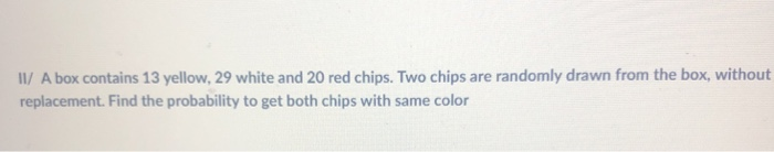 Il/ A box contains 13 yellow, 29 white and 20 red chips. Two chips are randomly drawn from the box, without replacement. Find the probability to get both chips with same color