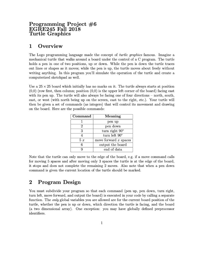Programming Project #6 EGRE245 Fall 2018 Turtle Graphics 1 Overview The Logo programming language made the concept of turtle graphics famous. Imagine a mechanical turtle that walks around a board under the control of a C program. The turtle holds a pen in one of two positions, up or down. While the pen is down the turtle traces out lines or shapes as it moves; while the pen is up, the turtle moves about freely without writing anything. In this program youll simulate the operation of the turtle and create a computerized sketchpad as well Use a 25 × 25 board which initially has no marks on it. The turtle always starts at position (0,0) (row first, then column; position (0,0) is the upper left corner of the board) facing east with its pen up. The turtle will also always be facing one of four directions - north, south east, or west (with north being up on the screen, east to the right, etc.). Your turtle will then be given a set of commands (as integers) that will control its movement and drawing on the board. : Here are the possible commands Meaning pen up pen down turn right 90° turn left 90° move forward x spaces output the board end of data mman 3 Note that the turtle can only move to the edge of the board, e.g. if a move command calls for moving 5 spaces and after moving only 3 spaces the turtle is at the edge of the board it stops and does not complete the remaining 2 moves. Also note that when a pen down command is given the current location of the turtle should be marked. 2 Program Design You must subdivide your program so that each command (pen up, pen down, turn right, turn left, move forward, and output the board) is executed in your code by calling a separate function. The only global variables you are allowed are for the current board position of the turtle, whether the pen is up or down, which direction the turtle is facing, and the board (a two dimensional array). One exception: you may have globally defined preprocessor identifiers