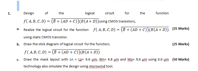 of Design f( A, B,C, D) (B+(AD c))(B(A D))using CMOS transistors, Realize the logical circuit for the function using static CMos transistor. Draw the stick diagram of logical circuit for the function; f(A,B, C, D)- (B (AD C)) B(A+ D)) Draw the mask layout with Ln Lp-0.6 m, wns 4.8 um, and wpF 9.6 m using 0.6 um technology also simulate the design using microwind tool. 1. the logicacit ortfunction f( A, B, C, D) = (8 + (AD + C)(B(A + D)) (25 Marks) a. b. (25 Marks) c. (50 Marks)