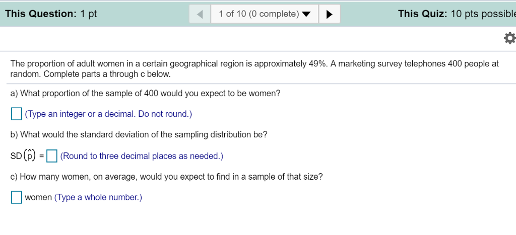 This Question: 1 pt 1 of 10 (0 complete) This Quiz: 10 pts possible The proportion of adult women in a certain geographical region is approximately 49%. A marketing survey telephones 400 people at random. Complete parts a through c below. a) What proportion of the sample of 400 would you expect to be women? Type an integer or a decimal. Do not round.) b) What would the standard deviation of the sampling distribution be? SD)(Round to three decimal places as needed.) c) How many women, on average, would you expect to find in a sample of that size? women (Type a whole number.)