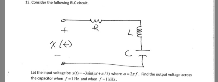 13. Consider the following RLC circuit. Let the input voltage be x(1)s-3 sin(or +π/3) where ω-2r/. Find the output voltage across the capacitor when f-1 Hz and when f-1 KHz