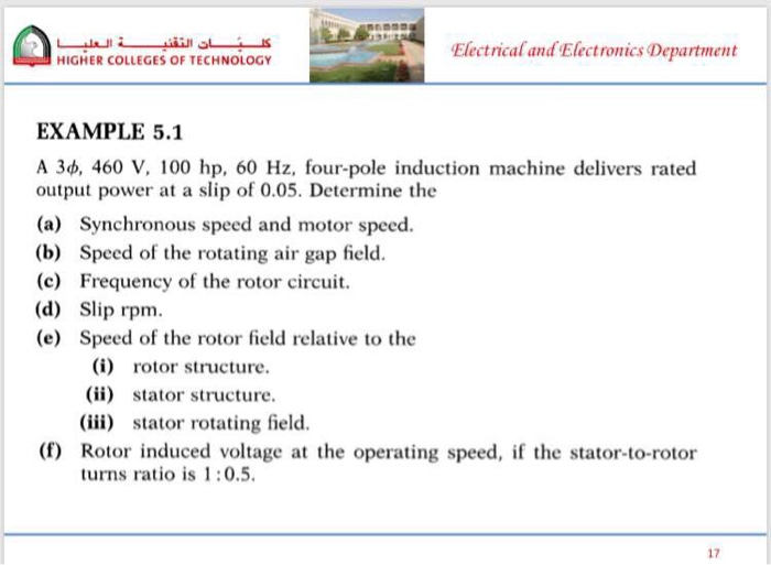 Electrical and Electronics Department HIGHER COLLEGES OF TECHNOLOGY EXAMPLE 5.1 A 3ф, 460 V, 100 hp, 60 Hz, four-pole induction machine delivers rated output power at a slip of 0.05. Determine the (a) Synchronous speed and motor speed. (b) Speed of the rotating air gap field. (c) Frequency of the rotor circuit. (d) Slip rpm. (e) Speed of the rotor field relative to the (i) rotor structure. (ii) stator structure. (iii) stator rotating field. (f) Rotor induced voltage at the operating speed, if the stator-to-rotor turns ratio is 1:0.5. 17