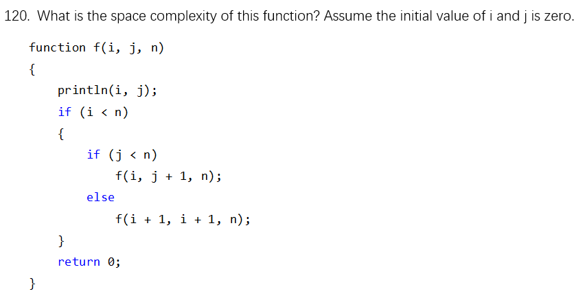 120. What is the space complexity of this function? Assume the initial value of i and j is zero. function f(i, j, n) println(i, j); if (i< n) if (j <n) f(i, j 1, n); else return 0;