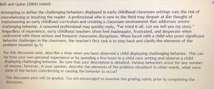 Bell and Quinn (2004) stated: Attempting to define the challenging behaviors displayed in early childhood classroom settings runs the risk of overwhelming or insulting the reader. A professional who is new to the field may despair at the thought of implementing an early childhood curriculum and creating a classroom environment that addresses severe challenging behavior. A seasoned professional may quickly reply, Tve tried it all. Let me tell you my story. Regardless of experience, early childhood teachers often feel inadequate, frustrated, and desperate when confronted with these serious and frequent classrooms disruptions. When faced with a child who poses significant behavior challenges in the classroom, the teachers first task is to step back and clarify the elements of the problem situation (p.1). For this discussion post, describe a time when you have observed a child displaying challenging behavior. This can be from your own personal experience or by spending a few hours in a child care setting and observe a child displaying challenging behavior. Be sure that your description is detailed. Various behaviors occur for any number of reasons; however, in your opinion, describe the elements of the problem situation? In other words, what were some of the factors contributing or causing the behavior to occur? This discussion post will be graded. You are encouraged to examine the grading rubric prior to completing the discussion.