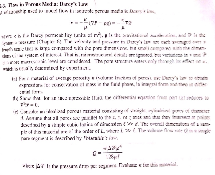 -3. Flow in Porous Media: Darcys Law A relationship used to model flow in isotropic porous media is Darcys law, where k is the Darcy permeability (units of m2). g is the gravitational acceleration. andis te dynamic pressure (Chapter 6). The velocity and pressure in Darcys law are each averaged oer a length scale that is large compared with the pore dimensions. but small compared 讪 inter- sions of the system of interest. That is, microstructural details are ignored. but variationsi and at a more macroscopic level are considered. The pore structure enters only through its effer on K which is usually determined by experiment. (a) For a material of average porosity ε (volume fraction of pores), use Darcys law to oram expressions for conservation of mass in the fluid phase, in integral form and then in dir- ential form (b) Show that, for an incompressible fluid. the differential equation from par (a reauces o (c) Consider an idealized porous material consisting of straight cylindrical pores of diameer d. Assume that all pores are parallel to the x. v. orこaxes and that the inte sect at poms described by a simple cubic lattice of dimension t » d. The overall dimensions of a sam- ple of this material are of the order of L, where L >> . The volume low rate Qiasige pore segment is described by Poiseuilles law. 128μ( where IAPI is the pressure drop per segment. Evaluate K for this material.