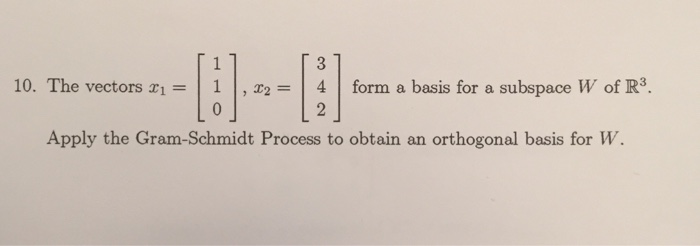 10. The vectors x,-| 1 | , x2 | 4 | form a basis for a subspace W of R3. Apply the Gram-Schmidt Process to obtain an orthogonal basis for w.