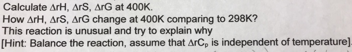 Calculate ArH, ArS, ArG at 400K. How ΔrH, ars,arG change at 400K comparing to 298K? This reaction is unusual and try to explain why [Hint: Balance the reaction, assume that ArCp is independent of temperature]