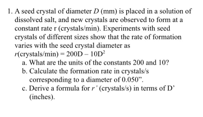 1. A seed crystal of diameter D (mm) is placed in a solution of dissolved salt, and new crystals are observed to form at a constant rate r (crystals/min). Experiments with seed crystals of different sizes show that the rate of formation varies with the seed crystal diameter as r(crystals/min) = 200D-10D2 a. What are the units of the constants 200 and 10? b. Calculate the formation rate in crystals/s corresponding to a diameter of 0.050. c. Derive a formula for r (crystals/s) in terms of D (inches)