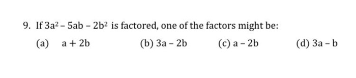 9. If 3a2-5a b- 2b2 is factored, one of th e factors might be (a) a2b (b) 3a 2b(c) a 2b (d) 3a b