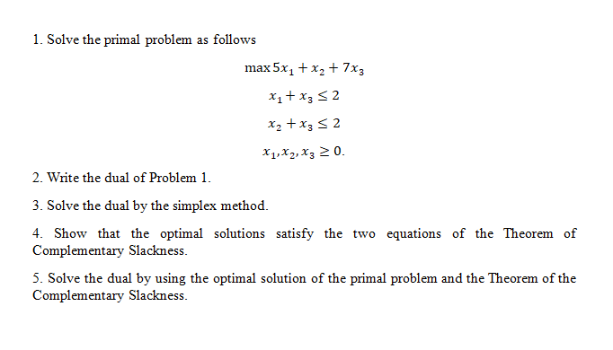 1. Solve the primal problem as follows max5x1 t x2 + 7x3 X1xz.xj 2(o. 2. Write the dual of Problem 1. 3. Solve the dual by the simplex method. 4. Show that the optimal solutions satisfy the two equations of the Theorem of Complementary Slackness 5. Solve the dual by using the optimal solution of the primal problem and the Theorem of the Complementary Slackness.