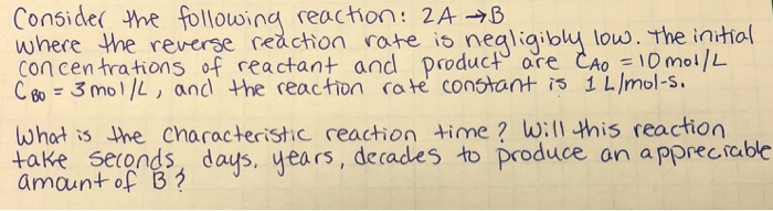 conside( -Yhe following reaction: 2A→B whece the reverse ceachon rate i con centrations of reactant and product are CAo 10mol/L C 3mo/L, and the reaction cate constont is 1 L/mol-s o nealiaiby low. the initio characteristic reaction time will this reaction whot is he taKe seronds days, years, decades to produce an a pprecrable