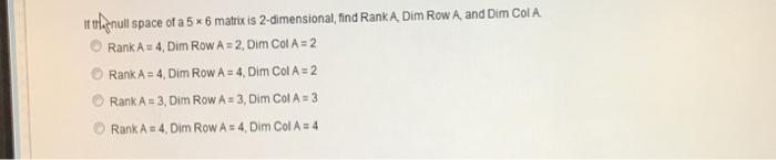 rnull space of a 5 x 6 matrix is 2-dimensional,find RankA Dim Row A and Dim ColA O RankA 4, Dim Row A 2, Dim Col A 2 Rank A 4, Dim Row A24. Dim Col A-2 Rank A:3. Dim RowA#3, Dim Col A:3 O Rank A = 4, Dim Row As4, Dim Col A-4
