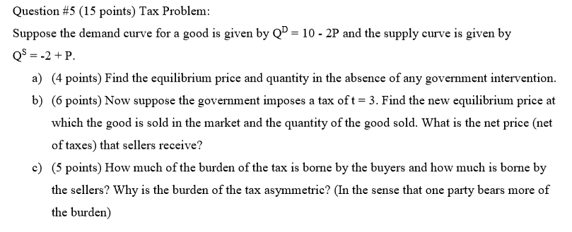 Question #5 (15 points) Tax Problem: Suppose the demand curve for a good is given by Q- 10-2P and the supply curve is given by a) (4 points) Find the equilibrium price and quantity in the absence of any govemment intervention. b) (6 points) Now suppose the government imposes a tax of t 3. Find the new equilibrium price at which the good is sold in the market and the quantity of the good sold. What is the net price (net of taxes) that sellers receive? c5 points) How much of the burden of the tax is borne by the buyers and how much is borne by the sellers? Why is the burden of the tax asymmetric? (In the sense that one party bears more of the burden)