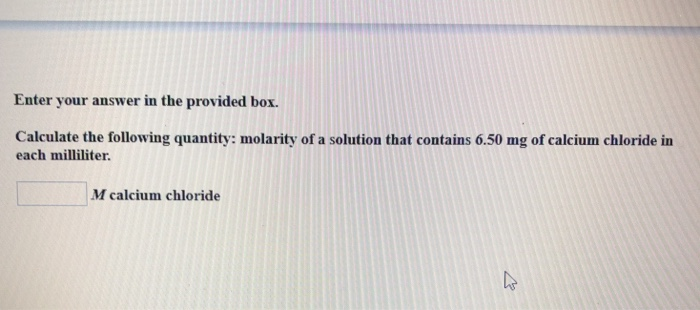 Enter your answer in the provided box. Calculate the following quantity: molarity of a solution that contains 6.50 mg of calcium chloride in each milliliter. M calcium chloride