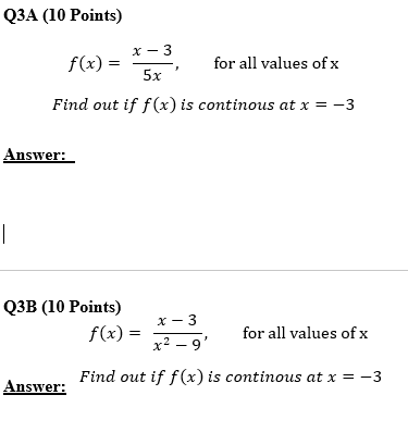 Q3A (10 Points) f(x) = for all values of x 5x Find out if f(x) is continous at x =-3 Answer: ОЗВ (10 Points) x-3 f(x) = for all values of x a -, x2-9 Find out if f(x) is continous at x =-3 Answer.
