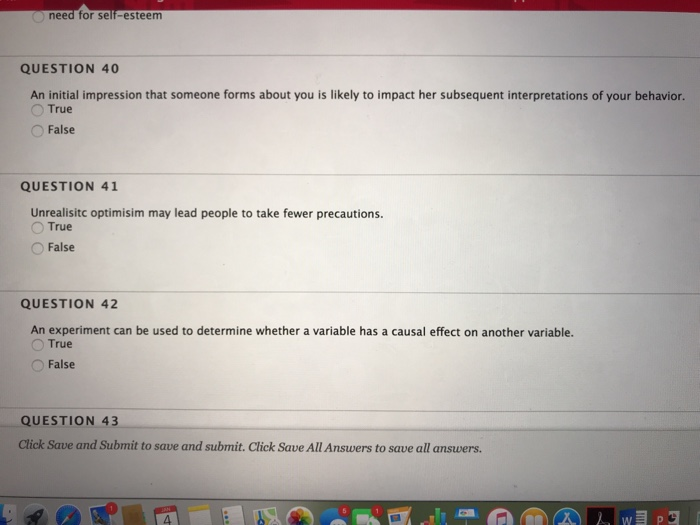 QUESTION 40 An initial impression that someone forms about you is likely to impact her subsequent interpretations of your behavior. True O False QUESTION 41 Unrealisitc optimisim may lead people to take fewer precautions. True O False QUESTION 42 An experiment can be used to determine whether a variable has a causal effect on another variable. True False QUESTION 43 Click Save and Submit to save and submit. Click Save All Answers to save all answers. 4
