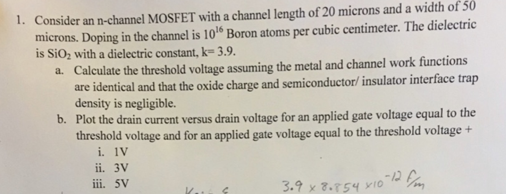 Consider an n-channel MOSFET with a channel length of 20 microns and a width of 50 microns. Doping in the channel is 106 Boron atoms per cubic centimeter. The dielectric 1. is SiO2 with a dielectric constant, k-3.9. Calculate the threshold voltage assuming the metal and channel work functions a. are identical and that the oxide charge and semiconductor/ insulator interface trap density is negligible. b. Plot the drain current versus drain voltage for an applied gate voltage equal to the threshold voltage and for an applied gate voltage equal to the threshold voltage + i. 1V ii. 3V ii. 5v