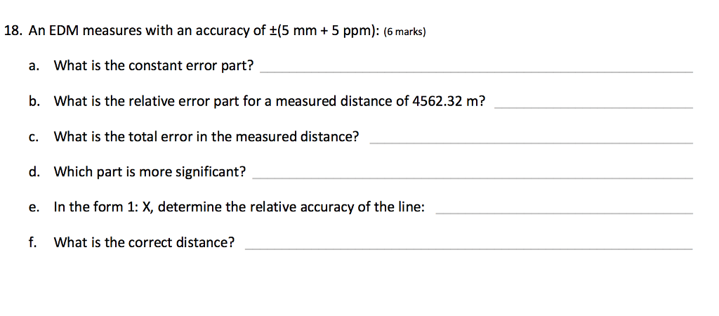 18. An EDM measures with an accuracy of +(5 mm+ 5 ppm): (6 marks) a. What is the constant error part? b. What is the relative error part for a measured distance of 4562.32 m? c. What is the total error in the measured distance? d. Which part is more significant? e. In the form 1: X, determine the relative accuracy of the line: f. What is the correct distance?